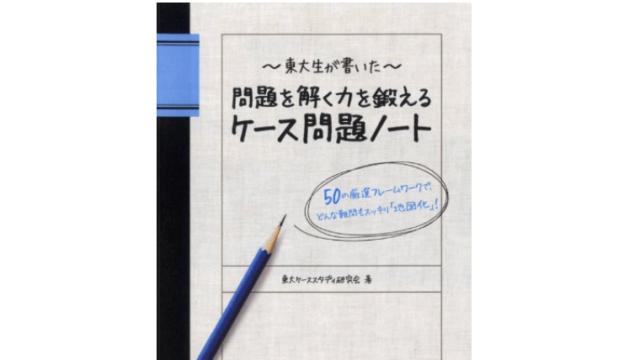 東大生が書いた 問題を解く力を鍛えるケース問題ノート 50の厳選フレームワーク